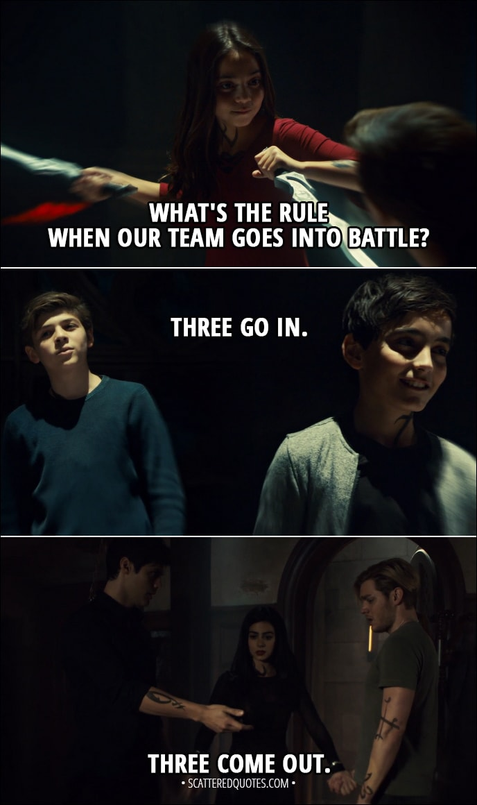 Quote from Shadowhunters 3x08 - Izzy Lightwood: What's the rule when our team goes into battle? Jace Herondale: Three go in. Three come out. (Later...) Izzy Lightwood: Three go in. Three come out.