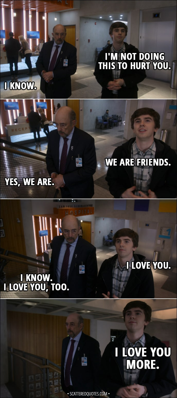 Quote from The Good Doctor 1x18 - Aaron Glassman: I'm not gonna ask him to lie to save my job. Jessica Preston: Don't do this. Aaron Glassman: It's up to Shaun. (to Shaun): I trust your judgment. Shaun Murphy: I'm not doing this to hurt you. Aaron Glassman: I know. Shaun Murphy: We are friends. Aaron Glassman: Yes, we are. Shaun Murphy: I love you. Aaron Glassman: I know. I love you, too. Shaun Murphy: I love you more.