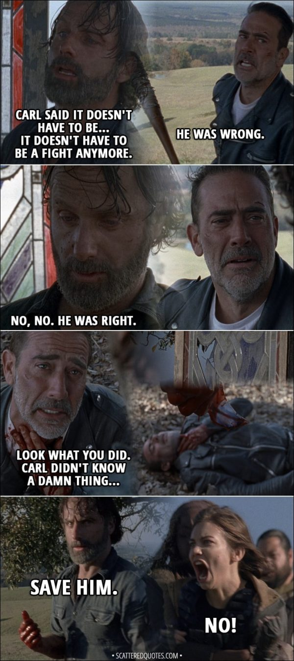 Quote from The Walking Dead 8x16 - Negan: He was wrong. Eight... Rick: No, no. He was right. (Rick slits Negan throat with a piece of glass) Negan: Look what you did. Carl didn't know a damn thing... (Negan collapses on the ground, Rick is walking away) Rick (to Siddiq): Save him. Maggie: No! Michonne: Maggie! Maggie! (Michonne stops her from going after Negan) Maggie: No, he can't! No! No, he killed Glenn! Rick: We have to.