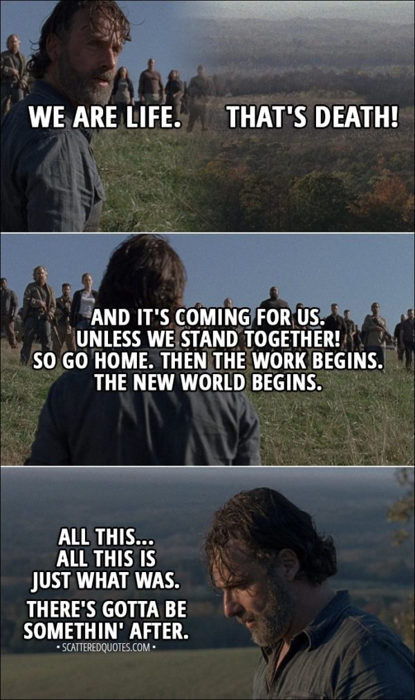 Quote from The Walking Dead 8x16 - We are life. That's death! And it's coming for us. Unless we stand together! So go home. Then the work begins. The new world begins. All this... All this is just what was. There's gotta be somethin' after.