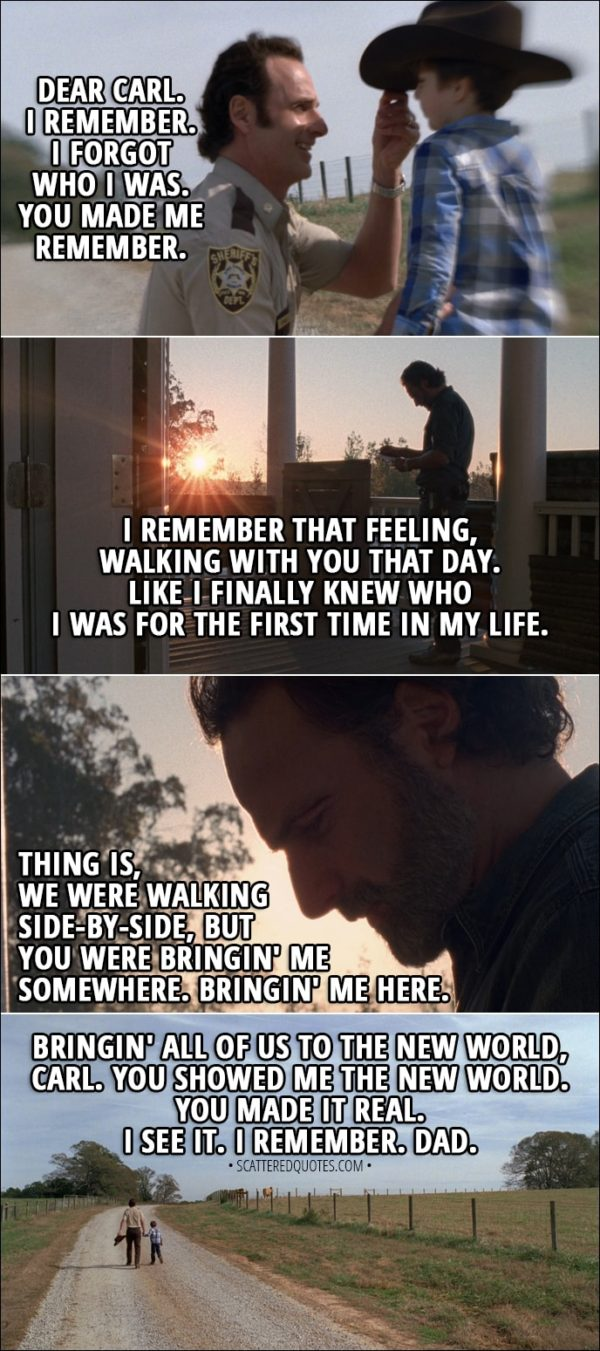 Quote from The Walking Dead 8x16 - Rick: Dear Carl. I remember. I forgot who I was. You made me remember. I remember that feeling, walking with you that day. Like I finally knew who I was for the first time in my life. Thing is, we were walking side-by-side, but you were bringin' me somewhere. Bringin' me here. Bringin' all of us to the new world, Carl. You showed me the new world. You made it real. I see it. I remember. Dad.