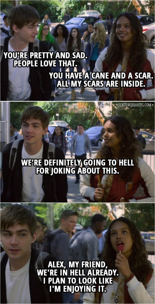 Quote from 13 Reasons Why 2x01 - Alex Standall: You're pretty and sad. People love that. Jessica Davis: You have a cane and a scar. All my scars are inside. Alex Standall: We're definitely going to hell for joking about this. Jessica Davis: Alex, my friend, we're in hell already. I plan to look like I'm enjoying it.