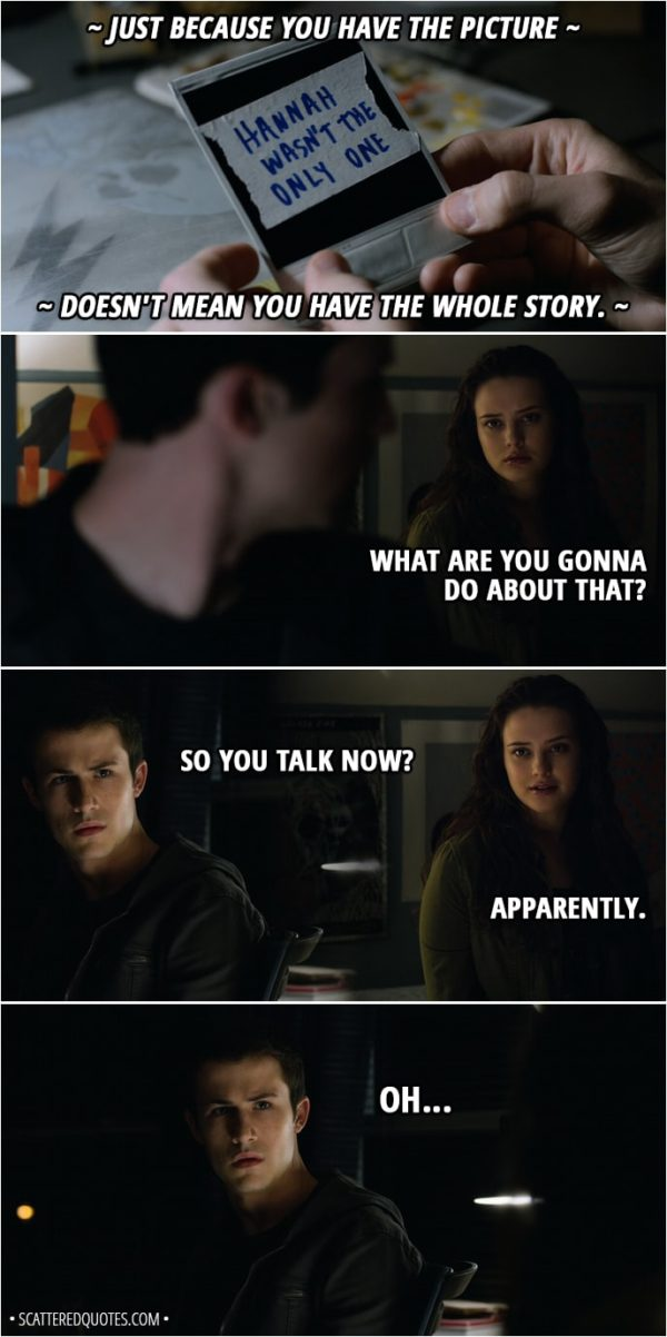 Quote from 13 Reasons Why 2x01 - Tyler Down (narrative): Just because you have the picture doesn't mean you have the whole story. Hannah Baker (Clay's imagination): What are you gonna do about that? Clay Jensen: So you talk now? Hannah Baker: Apparently. Clay Jensen: Oh...