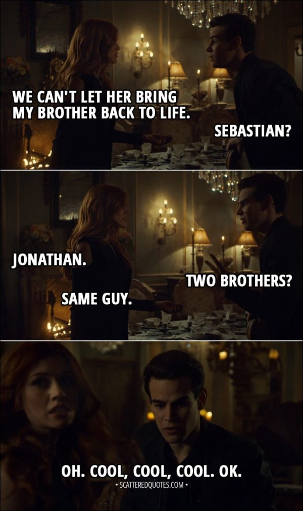 Quote from Shadowhunters 3x10 - Clary Fairchild: We can't let her bring my brother back to life. Simon Lewis: Sebastian? Clary Fairchild: Jonathan. Simon Lewis: Two brothers? Clary Fairchild: Same guy. Simon Lewis: Oh. Cool, cool, cool. OK.
