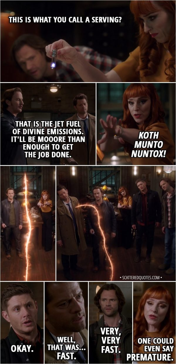 Quote from Supernatural 13x21 - Gabriel: Here it is! The final ingredient... a fresh serving of archangel grace. Rowena: This is what you call a serving? Gabriel: That is the jet fuel of divine emissions. It'll be mooore than enough to get the job done. Rowena: Koth Munto Nuntox! Castiel: Okay, everyone ready? Sam Winchester: Yeah, all right. Dean Winchester: Let's do this. (the spell runs out and the rift closes) Okay. Castiel: Well, that was... fast. Sam Winchester: Very, very fast. Rowena: One could even say premature.