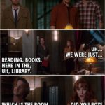 Quote from Supernatural 13x21 - Dean Winchester: Guys? Rowena: Whoo! Ooh! Oh! Uh... We were just... Gabriel: Reading. Books. Here in the, uh, library. Which is the room we're in right now. Rowena: Did you boys arrive at a... decision?