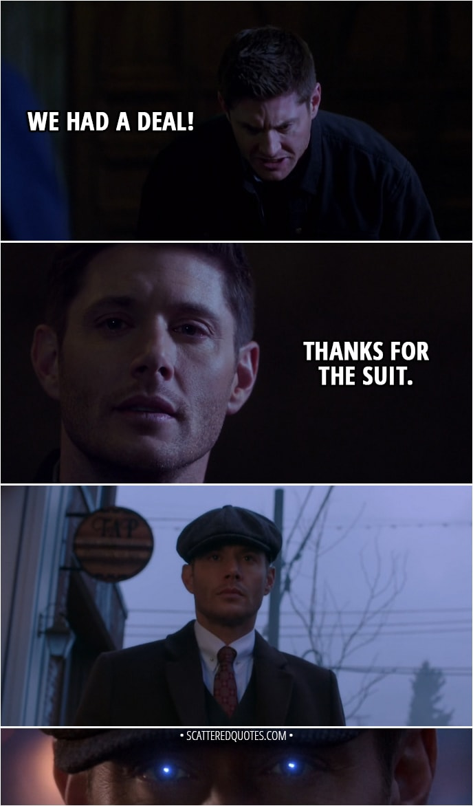 Quote from Supernatural 13x23 - Sam Winchester: Dean? Dean! Dean Winchester: We had a deal! Sam Winchester: Michael. Michael!Dean: Thanks for the suit.