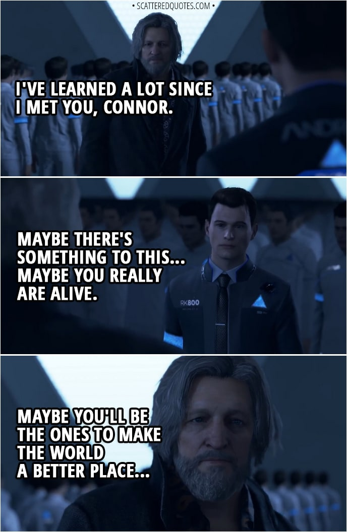Quote Detroit: Become Human - Hank: I've learned a lot since I met you, Connor. Maybe there's something to this... Maybe you really are alive. Maybe you'll be the ones to make the world a better place... Go ahead, and do what you gotta do.