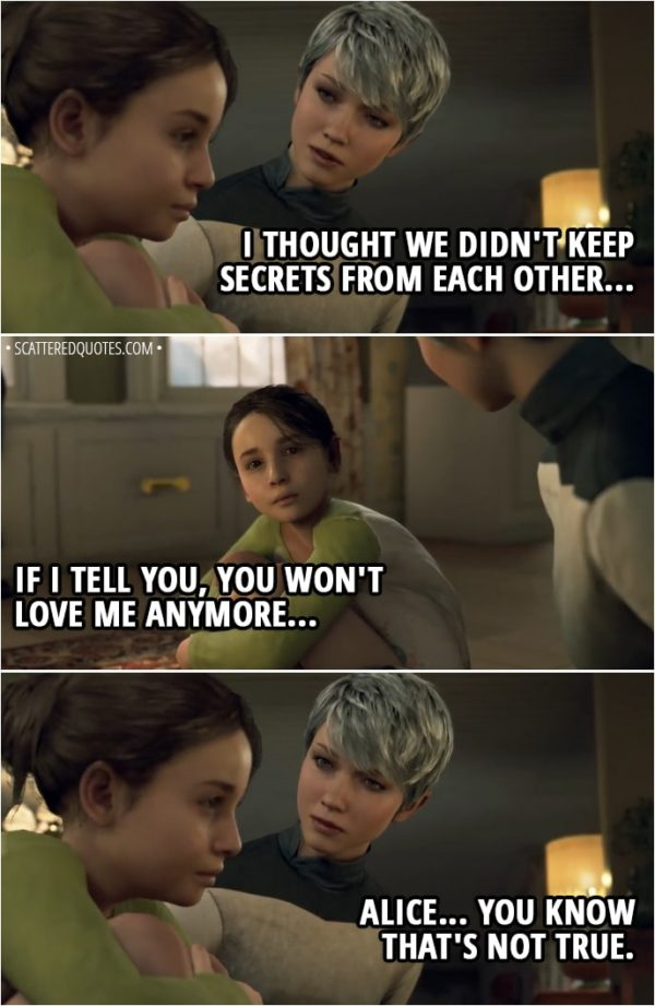 Quote Detroit: Become Human - Kara: I thought we didn't keep secrets from each other... Alice: If I tell you, you won't love me anymore... Kara: Alice... You know that's not true.