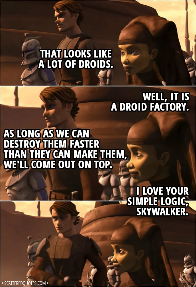 Quote from Star Wars: The Clone Wars 2x06 - Anakin Skywalker: That looks like a lot of droids. Luminara Unduli: Well, it is a droid factory. Anakin Skywalker: As long as we can destroy them faster than they can make them, we'll come out on top. Luminara Unduli: I love your simple logic, Skywalker.