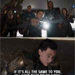 Quote from The Avengers (2012) - (All the Avengers are ready to fight Loki) Loki: If it's all the same to you, I'll have that drink now.