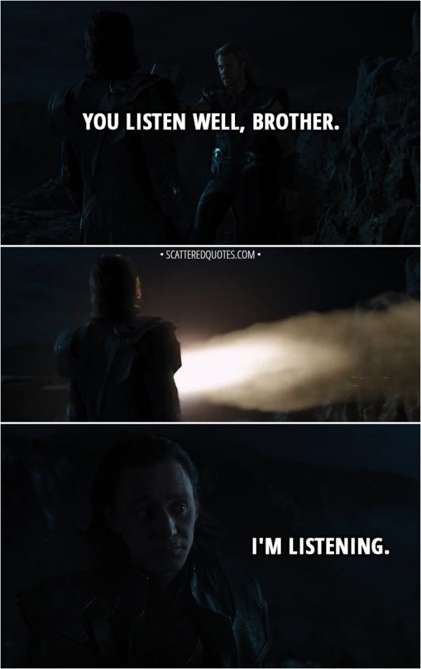 Quote from The Avengers (2012) - Thor: You listen well, brother. (Iron Man flies in and takes Thor with him) Loki: I'm listening.