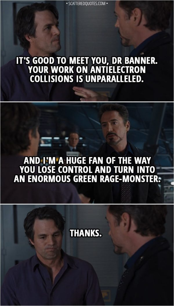 Quote from The Avengers (2012) - Tony Stark: It's good to meet you, Dr Banner. Your work on antielectron collisions is unparalleled. And I'm a huge fan of the way you lose control and turn into an enormous green rage-monster. Bruce Banner: Thanks.