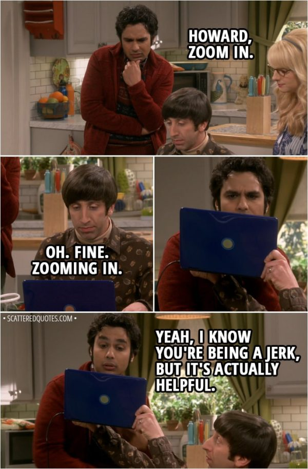 Quote from The Big Bang Theory 11x19 - Howard Wolowitz: Do you see anything that could help us locate her? Bernadette Rostenkowski-Wolowitz: Hmm, let me have a look. Howard Wolowitz: She's got eagle eyes, always spotting continuity errors in movies. It's not annoying at all. Bernadette Rostenkowski-Wolowitz: Oh. There. Right there. Check out the pin on her jacket. Isn't that from the comic book store? Rajesh Koothrappali: Hmm, is it? Hey, Howard, zoom in. Howard Wolowitz: Oh. Fine. Zooming in. (brings the laptop closer to his eyes) Rajesh Koothrappali: Yeah, I know you're being a jerk, but it's actually helpful.
