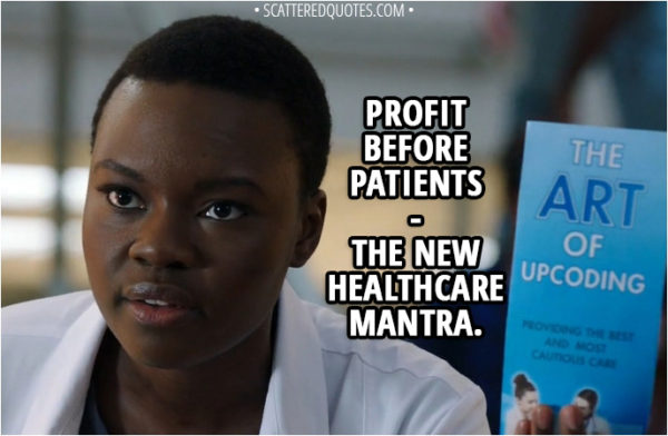 Quote from The Resident 1x03 - Mina Okafor: Profit before patients... the new healthcare mantra.