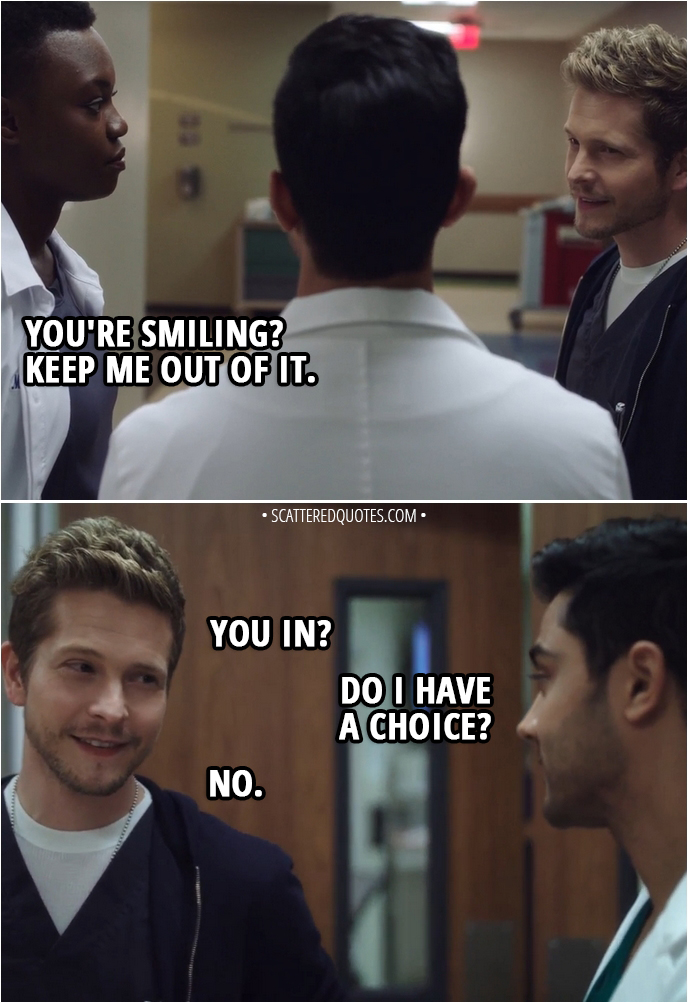 Quote from The Resident 1x12 - Devon Pravesh: There's no proof that his heart caused the fall. Which means Bell will still sell this as a suicide. Conrad Hawkins: Unless a little controlled chaos helps us figure out what actually happened to Bradley on that roof. Mina Okafor: Mm. You're smiling? Keep me out of it. Conrad Hawkins: You in? Devon Pravesh: Do I have a choice? Conrad Hawkins: No.