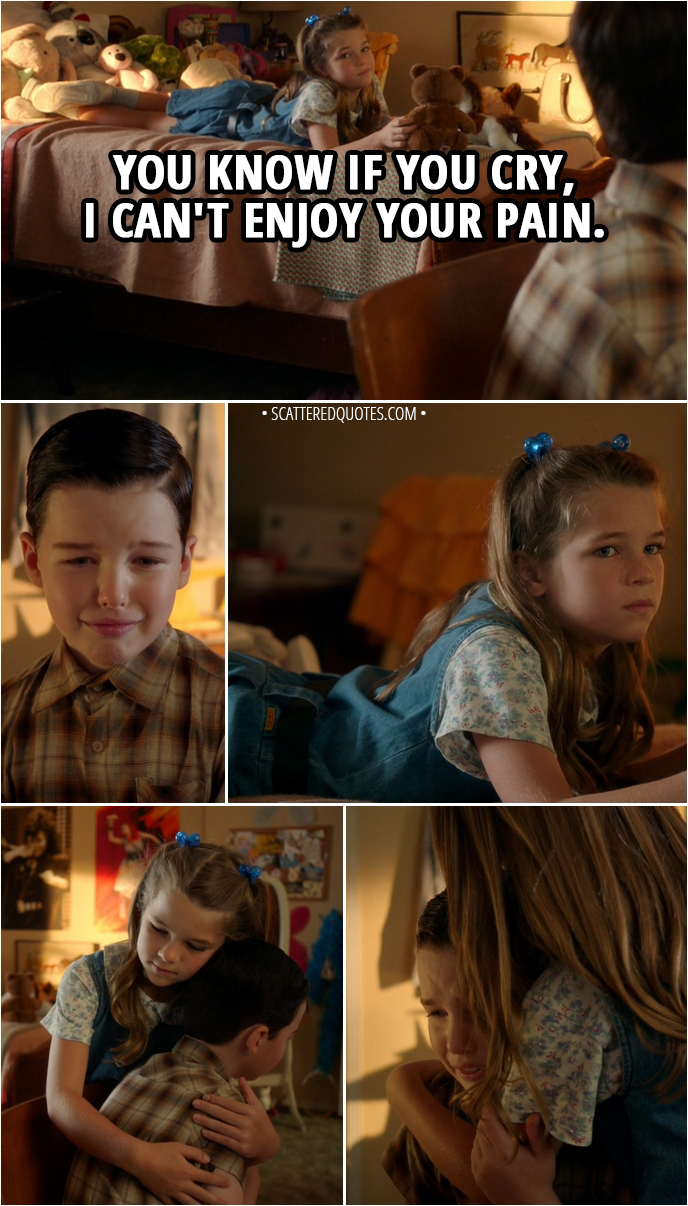 Quote from Young Sheldon 2x01 - Missy Cooper (to Sheldon): You know if you cry, I can't enjoy your pain.