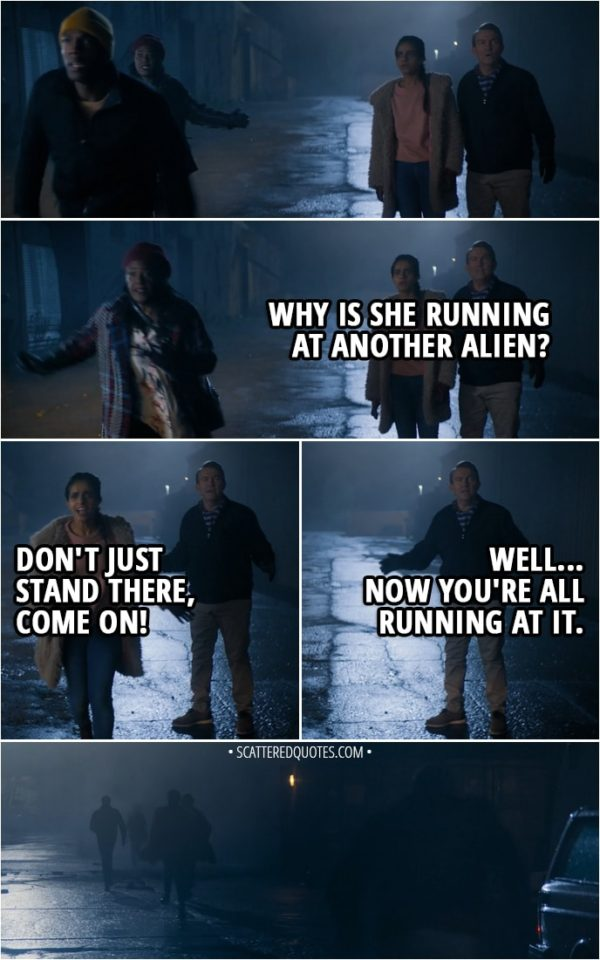 Quote from Doctor Who 11x01 - (Doctor, Grace and Ryan run after the alien) Graham O'Brien: Why is she running at another alien? Yasmin Khan: Don't just stand there, come on! Graham O'Brien: Well... Now you're all running at it.