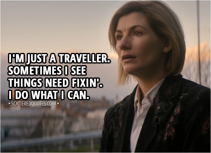 Quote from Doctor Who 11x01 - Yasmin Khan: So everything we saw, everything we've lied to people about, is this normal for you? 13th Doctor: I'm just a traveller. Sometimes I see things need fixin'. I do what I can.
