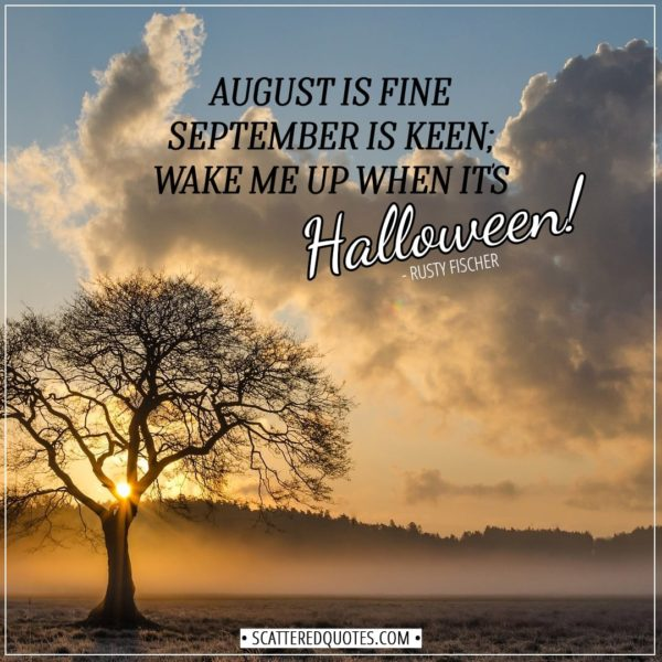 Halloween Quotes - August is fine September is keen; wake me up when it's Halloween! - Rusty Fischer