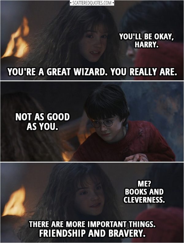 Quotes from Harry Potter and the Sorcerer's Stone (2001) - Hermione Granger: You'll be okay, Harry. You're a great wizard. You really are. Harry Potter: Not as good as you. Hermione Granger: Me? Books and cleverness. There are more important things. Friendship and bravery.