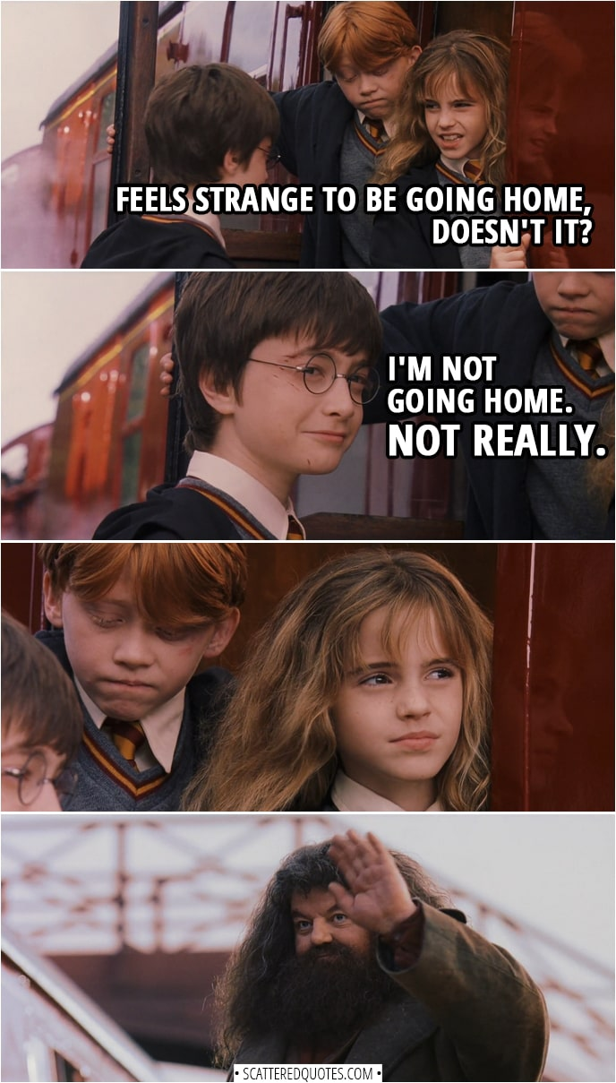 Quotes from Harry Potter and the Sorcerer's Stone (2001) - Hermione Granger: Feels strange to be going home, doesn't it? Harry Potter: I'm not going home. Not really.