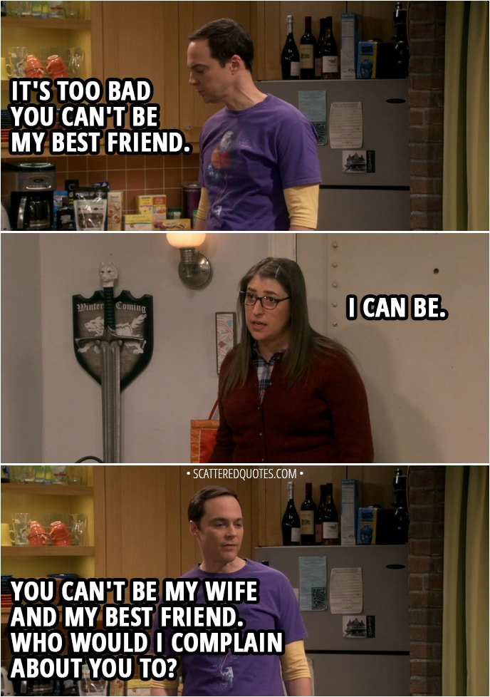 Quote from The Big Bang Theory 12x04 - Sheldon Cooper: It's too bad you can't be my best friend. Amy Farrah Fowler: I can be. Sheldon Cooper: You can't be my wife and my best friend. Who would I complain about you to?