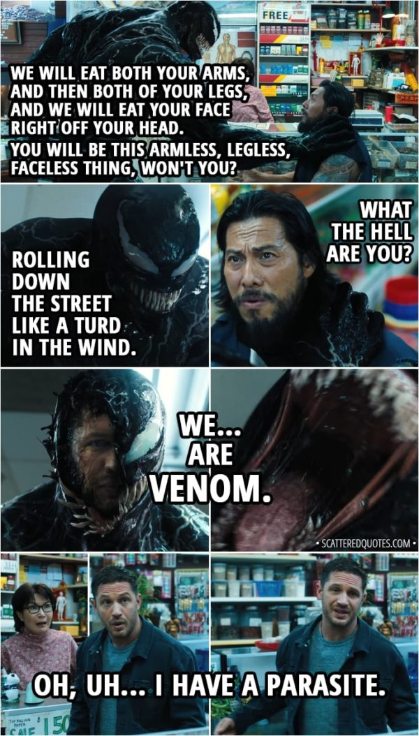 Quote from Venom (2018) - (Thug wants to rob a store, but Eddie and Venom interfere...) Venom: We will eat both your arms, and then both of your legs, and we will eat your face right off your head. You will be this armless, legless, faceless thing, won't you? Rolling down the street like a turd in the wind. Thug: What the hell are you? (Venom reveals half of Eddie's face) Venom: We... are Venom. (Venom eats the man, scares the store owner) Eddie Brock: Oh, uh, I have a parasite. Yeah. Night, Mrs. Chen.