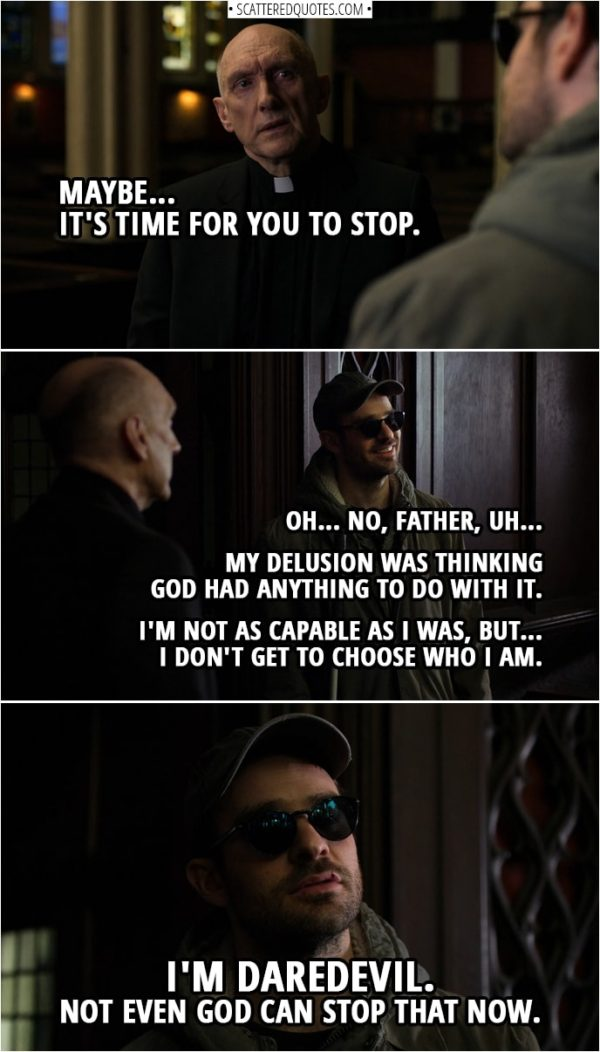 Quotes from Daredevil 3x02 | Father Lantom: Maybe... it's time for you to stop. Matt Murdock: Oh... No, Father, uh... My delusion was thinking God had anything to do with it. I'm not as capable as I was, but... I don't get to choose who I am. I'm Daredevil. Not even God can stop that now.
