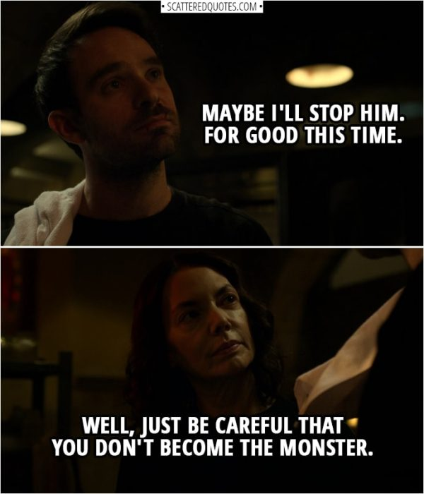 Quotes from Daredevil 3x03 | Matt Murdock: Maybe I'll stop him. For good this time. Sister Maggie: Well, just be careful that you don't become the monster.
