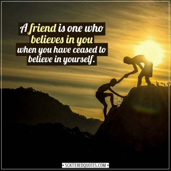 Friendship quotes | A friend is one who believes in you when you have ceased to believe in yourself. - Unknown