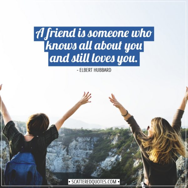 Friendship quotes | A friend is someone who knows all about you and still loves you. - Elbert Hubbard