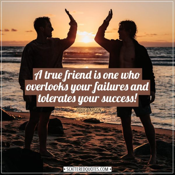 Friendship quotes | A true friend is one who overlooks your failures and tolerates your success! - Doug Larson