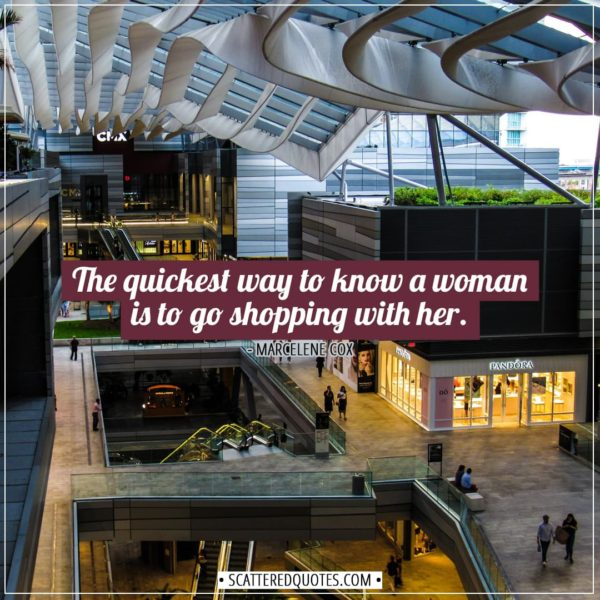 Shopping Quotes | The quickest way to know a woman is to go shopping with her. - Marcelene Cox