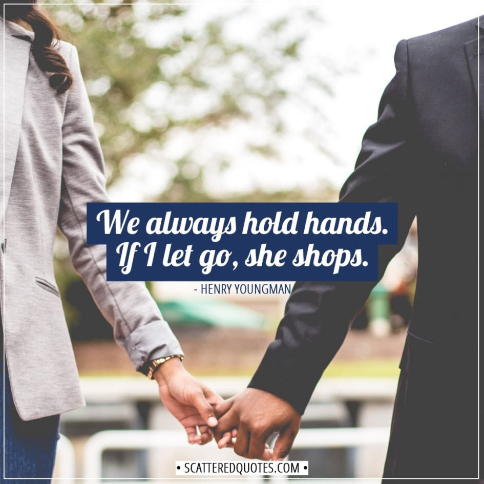 Shopping Quotes | We always hold hands. If I let go, she shops. - Henry Youngman