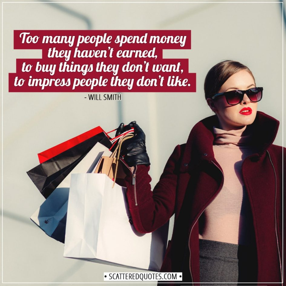 *6 Shopping Quotes | Too many people spend money they haven't earned, to buy things they don't want, to impress people they don't like. - Will Smith