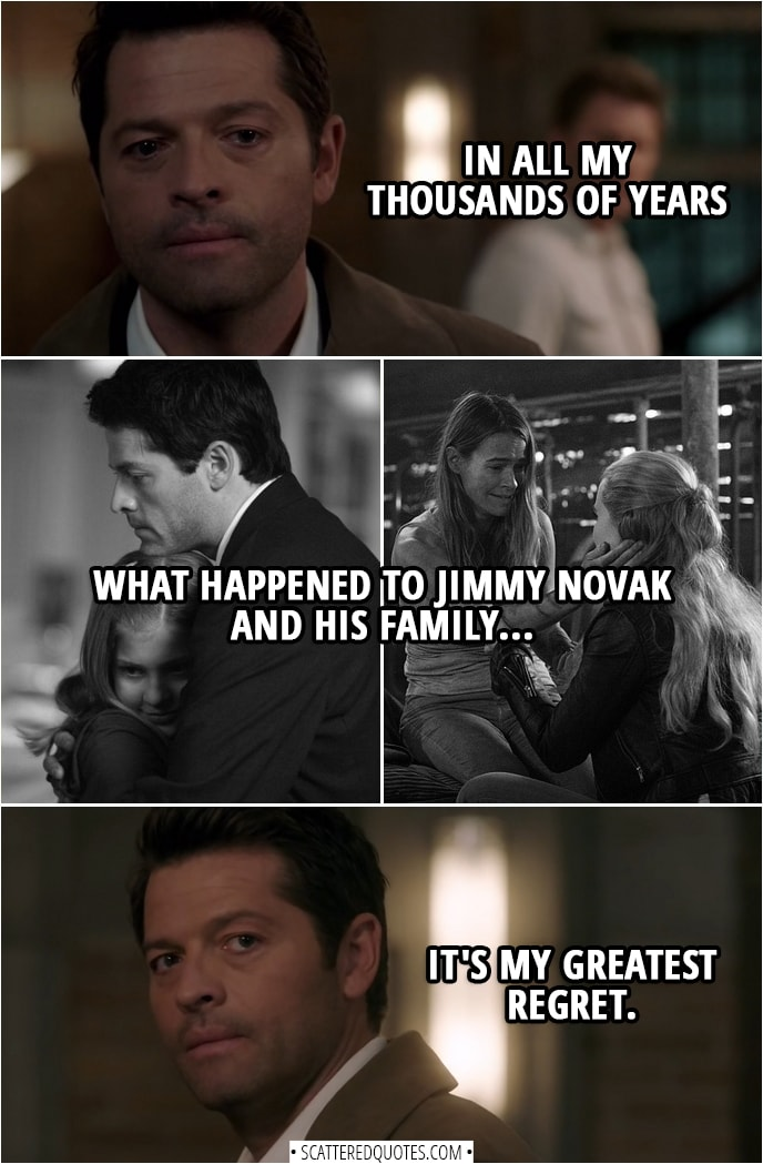 Quote from Supernatural 14x02 | Nick: Castiel... you're just a stone-cold body snatcher. You're no different than Lucifer. Castiel: You know... in all my thousands of years, what happened to Jimmy Novak and his family... it's my greatest regret.