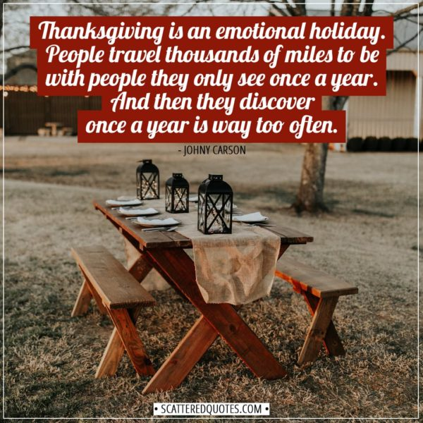 Thanksgiving Quotes | Thanksgiving is an emotional holiday. People travel thousands of miles to be with people they only see once a year. And then they discover once a year is way too often. - Johny Carson