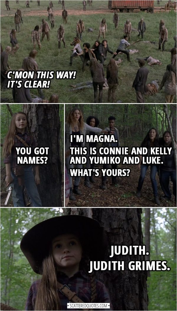 Quote from The Walking Dead 9x05 | (Judith shoots down bunch of walkers clearing the way) Judith Grimes: C'mon this way! It's clear! (Magna and co. run toward Judith's voice and finally see her) Judith Grimes: You got names? Magna: I'm Magna. This is Connie and Kelly and Yumiko and Luke. What's yours? Judith Grimes: Judith. Judith Grimes.