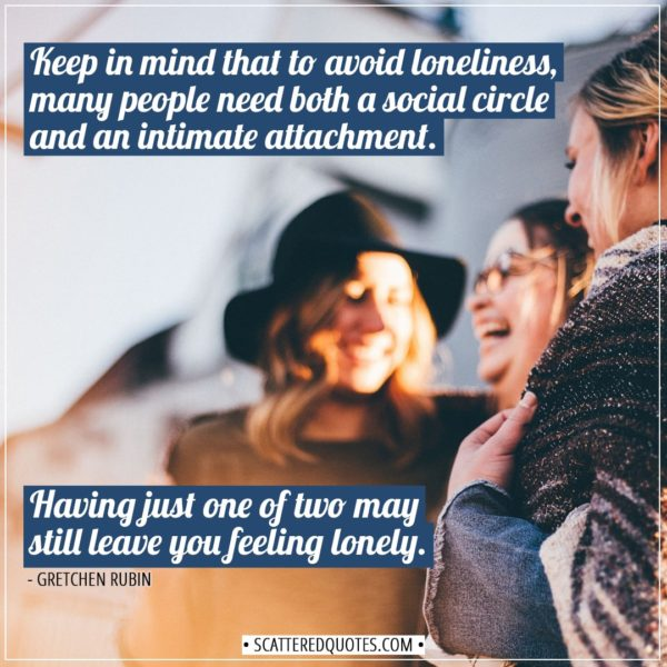 Alone Quotes | Keep in mind that to avoid loneliness, many people need both a social circle and an intimate attachment. Having just one of two may still leave you feeling lonely. - Gretchen Rubin