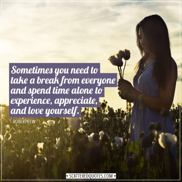 Alone Quotes | Sometimes you need to take a break from everyone and spend time alone to experience, appreciate, and love yourself. - Robert Tew