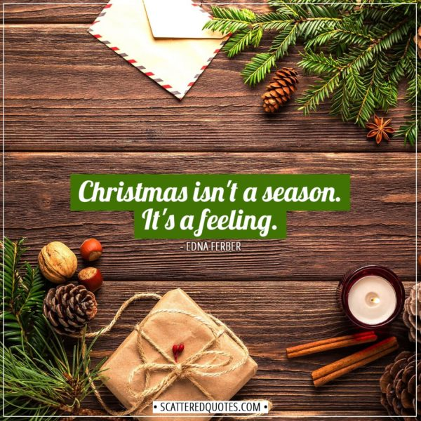 Christmas Quotes | Christmas isn't a season. It's a feeling. - Edna Ferber
