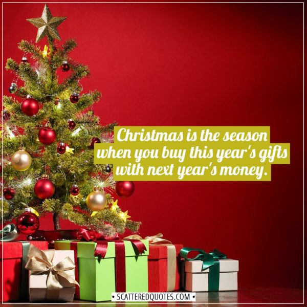 Christmas Quotes | Christmas is the season when you buy this year's gifts with next year's money. - Unknown