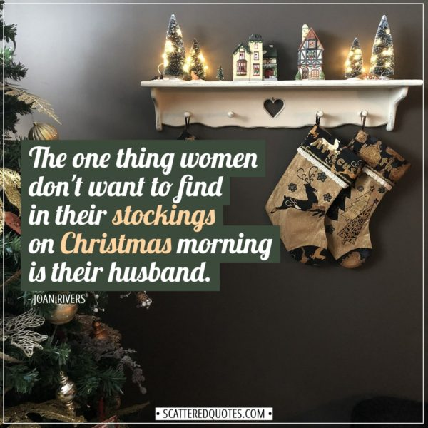 Christmas Quotes | The one thing women don't want to find in their stockings on Christmas morning is their husband. - Joan Rivers
