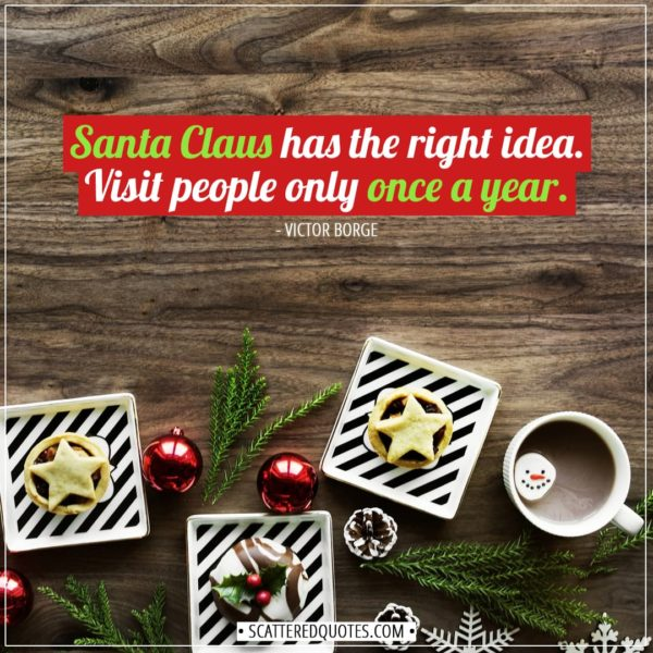 Christmas Quotes | Santa Claus has the right idea. Visit people only once a year. - Victor Borge