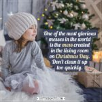 Christmas Quotes | One of the most glorious messes in the world is the mess created in the living room on Christmas Day. Don't clean it up too quickly. - Andy Rooney