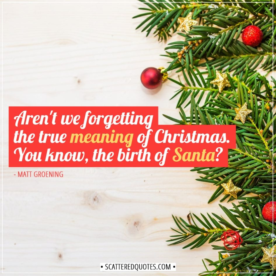 Christmas Quotes | Aren't we forgetting the true meaning of Christmas. You know, the birth of Santa? - Matt Groening