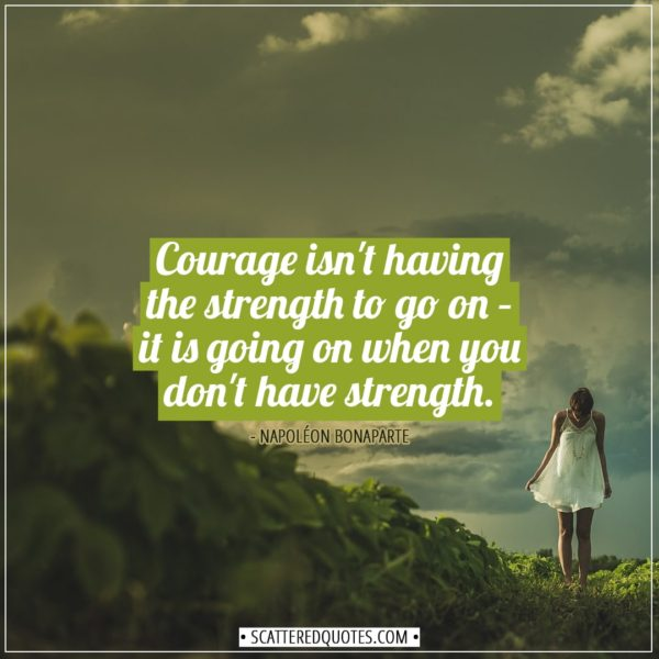 Courage Quotes | Courage isn't having the strength to go on – it is going on when you don't have strength. - Napoléon Bonaparte