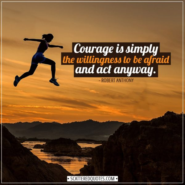 Courage Quotes | Courage is simply the willingness to be afraid and act anyway. - Robert Anthony