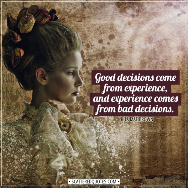 Experience Quotes | Good decisions come from experience, and experience comes from bad decisions. - Rita Mae Brown